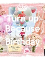 Turn up Because It's my  Birthday
