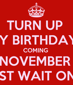 TURN UP  MY BIRTHDAYS COMING  NOVEMBER  JUST WAIT ON IT
