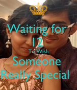 Waiting for  12  To Wish Someone  Really Special