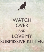 WATCH OVER AND LOVE MY SUBMISSIVE KITTEN