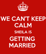 WE CAN'T KEEP CALM SHEILA IS GETTING  MARRIED