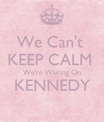 We Can't  KEEP CALM  We're Waiting On KENNEDY