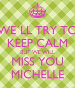 WE´LL TRY TO KEEP CALM BUT WE WILL MISS YOU MICHELLE