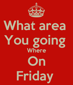 What area  You going  Where On Friday