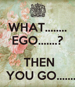 WHAT........ EGO.......?   THEN   YOU GO.......