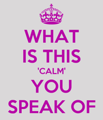 WHAT IS THIS 'CALM' YOU SPEAK OF