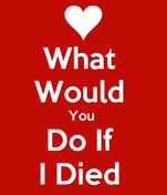 What  Would  You  Do If  I Died