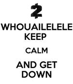WHOUAILELELE KEEP  CALM AND GET DOWN