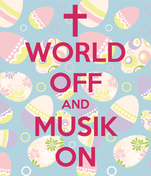 WORLD OFF AND MUSIK ON