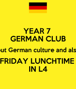 YEAR 7  GERMAN CLUB have fun finding out about German culture and also  learn some German!  FRIDAY LUNCHTIME  IN L4