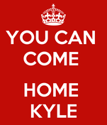 YOU CAN  COME   HOME  KYLE