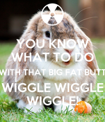 YOU KNOW WHAT TO DO WITH THAT BIG FAT BUTT WIGGLE WIGGLE WIGGLE!