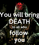 You will bring DEATH to all who follow  you