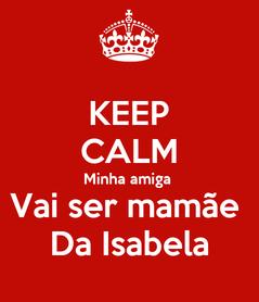 Poster: KEEP CALM Minha amiga  Vai ser mamãe  Da Isabela