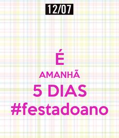 Poster:  É AMANHÃ 5 DIAS #festadoano