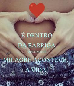 Poster: É DENTRO DA BARRIGA QUE O MAIOR MILAGRE ACONTECE.  A VIDA!