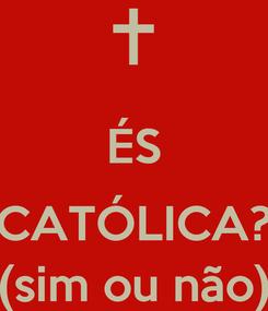 Poster:  ÉS  CATÓLICA? (sim ou não)