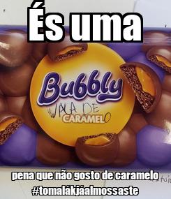 Poster: És uma pena que não gosto de caramelo #tomalákjáalmossaste