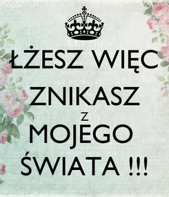 Poster: ŁŻESZ WIĘC ZNIKASZ Z MOJEGO  ŚWIATA !!!
