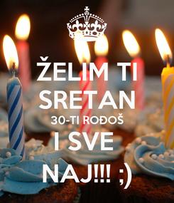 Poster: ŽELIM TI SRETAN 30-TI ROĐOŠ I SVE  NAJ!!! ;)