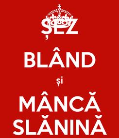 Poster: ȘEZ BLÂND și MÂNCĂ SLĂNINĂ