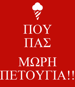 Poster: ΠΟΥ ΠΑΣ  ΜΩΡΗ ΠΕΤΟΥΓΙΑ!!