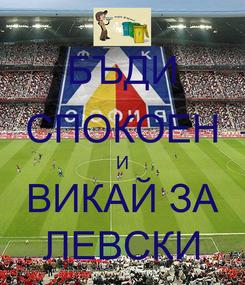 Poster: БЪДИ СПОКОЕН И ВИКАЙ ЗА ЛЕВСКИ
