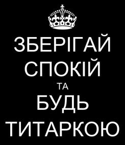 Poster: ЗБЕРІГАЙ СПОКІЙ ТА БУДЬ ТИТАРКОЮ