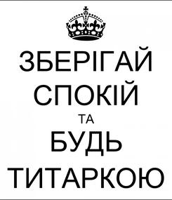 Poster: ЗБЕРІГАЙ CПОКІЙ ТА БУДЬ ТИТАРКОЮ