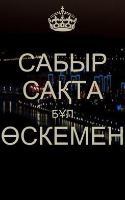 Poster: САБЫР САҚТА БҰЛ ӨСКЕМЕН