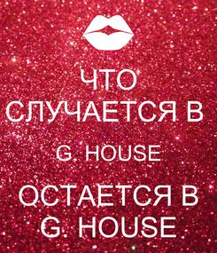 Poster: ЧТО СЛУЧАЕТСЯ В  G. HOUSE ОСТАЕТСЯ В G. HOUSE