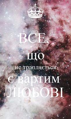 Poster: ВСЕ,  що не трапляється є вартим  ЛЮБОВІ