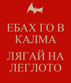 Poster: ЕБАХ ГО В КАЛМА  ЛЯГАЙ НА ЛЕГЛОТО