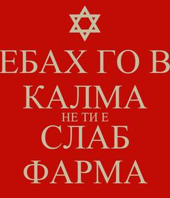 Poster: ЕБАХ ГО В КАЛМА НЕ ТИ Е СЛАБ ФАРМА