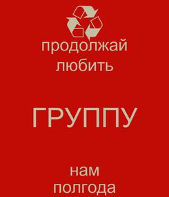 Poster: продолжай любить ГРУППУ нам полгода