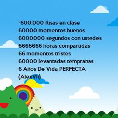 Poster: -600,000 Risas en clase 60000 momentos buenos 6000000 segundos con ustedes 6666666 horas compartidas 66 momentos tristes 60000 levantadas tempranas 6 Años De Vida PERFECTA (AlexVh)