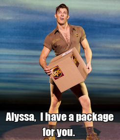 Poster:  Alyssa,  I have a package for you.