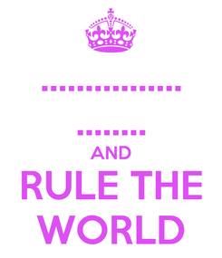 Poster: ................ ........ AND RULE THE WORLD