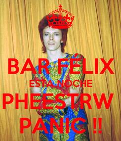 Poster:  BAR FÉLIX ESTA NOCHE PHEESTRW  PANIC !!
