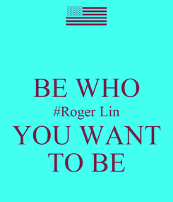 Poster:  BE WHO #Roger Lin YOU WANT TO BE