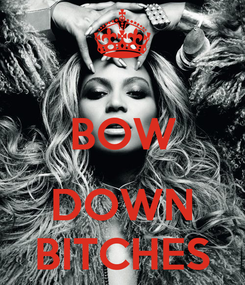 Poster:  BOW  DOWN BITCHES