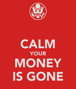 Poster:  CALM YOUR MONEY IS GONE
