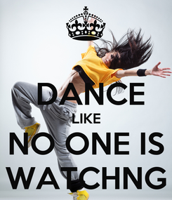 Poster:   DANCE LIKE NO ONE IS WATCHNG