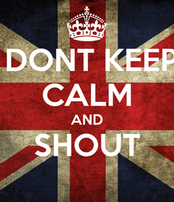Poster:  DONT KEEP CALM AND SHOUT