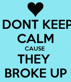Poster:  DONT KEEP CALM CAUSE  THEY  BROKE UP