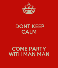 Poster:  DONT KEEP CALM   COME PARTY WITH MAN MAN