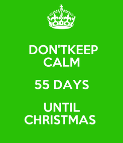 Poster:  DON'TKEEP CALM 55 DAYS UNTIL CHRISTMAS