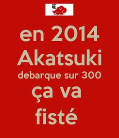 Poster:  en 2014  Akatsuki debarque sur 300 ça va  fisté