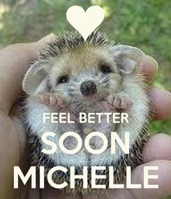 Poster:   FEEL BETTER SOON MICHELLE