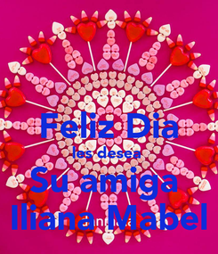 Poster:  Feliz Dia les desea  Su amiga  Iliana Mabel